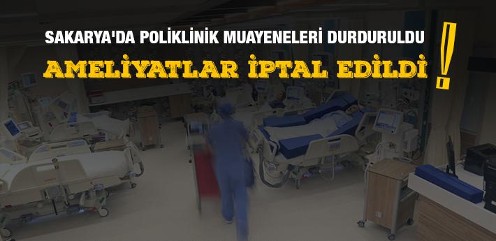 Sakarya'da, poliklinik muayeneleri durduruldu, ameliyatlar iptal edildi!